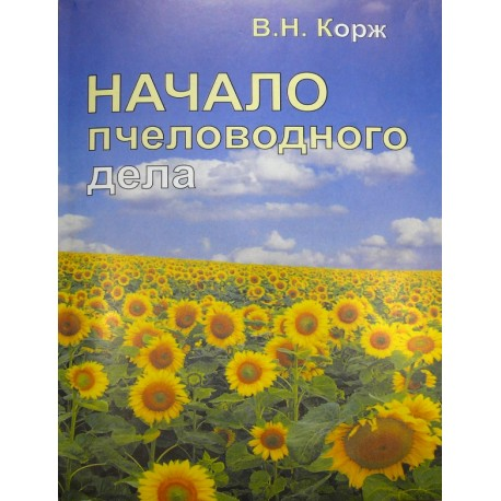 Начало пчеловодного дела. Корж В.Н. 2013. -188с.